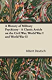 A History of Military Psychiatry - a Classic Article on the Civil War, World War I and World War II, Albert Deutsch, 1447431014