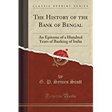 The History of the Bank of Bengal: An Epitome of a Hundred Years of Banking of India (Classic Reprint)