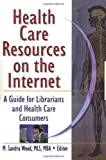 Health Care Resources on the Internet: A Guide for Librarians and Health Care Consumers