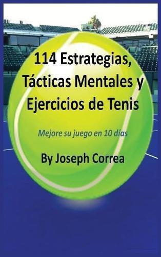 114 Estrategias, Tácticas Mentales y Ejercicios de Tenis: Mejore su juego en 10 días por Joseph Correa
