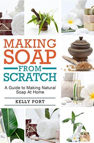 Making Soap From Scratch A Guide to Making Natural Soap At Home (Soap Making, Soap Making for Beginners, Natural Soap Making, Soap, Making Soap,Making Soap, Cold Process Soap) by [Port, Kelly]