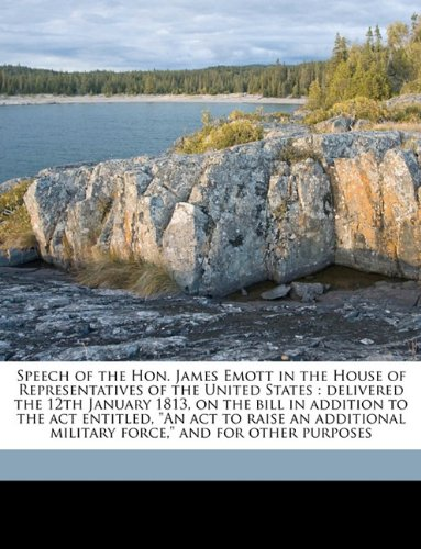 """Download Speech of the Hon. James Emott in the House of Representatives of the United States: delivered the 12th January 1813, on the bill in addition to the ... force,"""" and for other purposes Volume 1 ebook"""