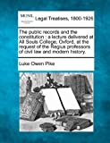 The public records and the constitution : a lecture delivered at All Souls College, Oxford, at the request of the Regius professors of civil law and modern History, Luke Owen Pike, 1240138040
