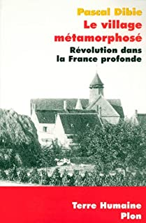 Le village métamorphosé : révolution dans la France profonde : Chichery, Bourgogne nord, Dibie, Pascal