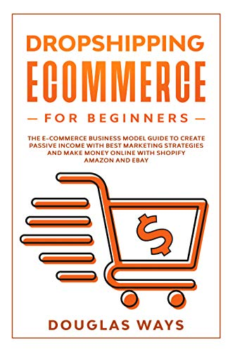 DROPSHIPPING ECOMMERCE FOR BEGINNERS: The E-Commerce Business Model Guide To Create Passive Income With Best Marketing Strategies And Make Money Online With Shopify Amazon And Ebay