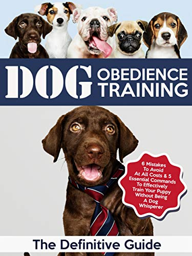 Dog Obedience Training: The Definitive Guide: 6 Mistakes To Avoid At All Costs & 5 Essential Commands To Effectively Train Your Puppy Without Being A Dog ... Training, Puppy Traini
