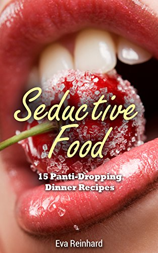 Seductive Food: 15 Panti-Dropping Dinner Recipes (Romance, Sexy Food, Dinner for Two, Valentines Dinner, Romantic Dinner)