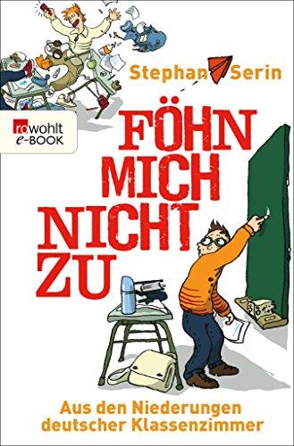 Föhn mich nicht zu: Aus den Niederungen deutscher Klassenzimmer (German Edition)