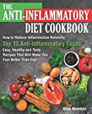 The Anti-Inflammatory Diet Cookbook: How to Reduce Inflammation Naturally: Top 15 Anti-Inflammatory Foods. Easy, Healthy and Tasty Recipes That Will Make You Feel Better Than Ever