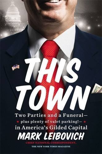 This Town: Two Parties and a Funeral-Plus, Plenty of Valet Parking!-in America's Gilded Capital by Mark Leibovich (2013-07-16)