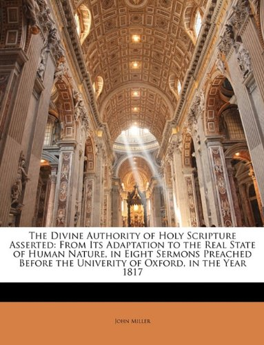 Download The Divine Authority of Holy Scripture Asserted: From Its Adaptation to the Real State of Human Nature, in Eight Sermons Preached Before the Univerity of Oxford, in the Year 1817 PDF