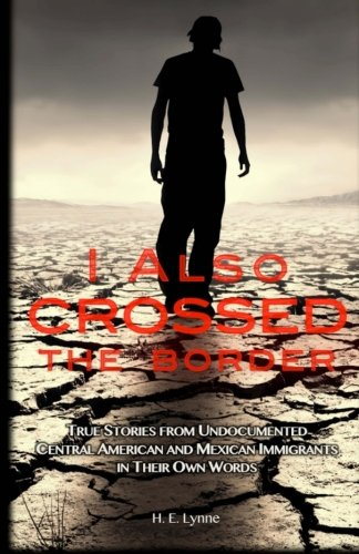 I Also Crossed The Border: True Stories from Undocumented Central American and Mexican Immigrants in Their Own Words