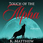 Touch of the Alpha: Part Two: Touch of the Alpha Series, Book 2 | K. Matthew