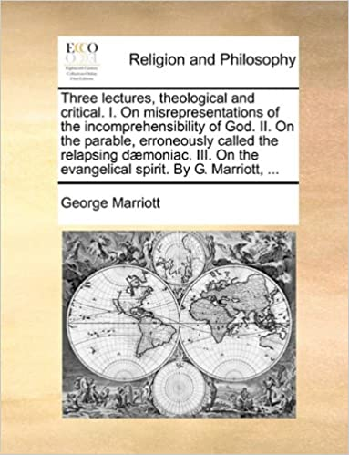 Three lectures, theological and critical. I. On misrepresentations of the incomprehensibility of God. II. On the parable, erroneously called the ... the evangelical spirit. By G. Marriott, ...
