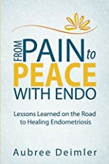 From Pain to Peace With Endo: Lessons Learned on the Road to Healing Endometriosis by Aubree Deimler (2014-11-01) Paperback