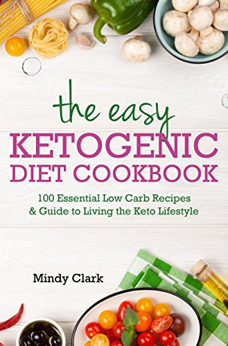 The Easy Ketogenic Diet Cookbook: 100 Essential Low Carb Recipes & Guide to Living the Keto Lifestyle by Mindy  Clark