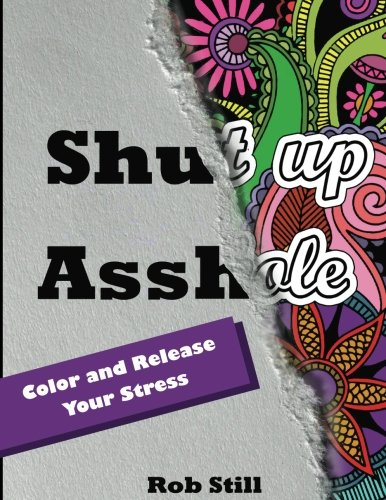 Shut up Asshole.Color and Release Your Stress: Swear Word Coloring Book. Adult Coloring Books: 40 Sweary Designs (Relaxing Coloring Book with Sweary Coloring Book for Fun)