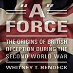 'A' Force: The Origins of British Deception During the Second World War | Whitney T. Bendeck