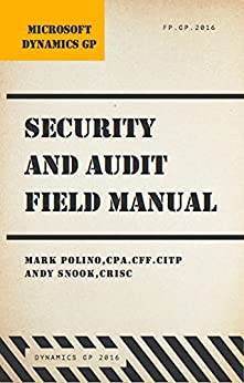 Microsoft Dynamics GP Security and Audit Field Manual: Dynamics GP 2016 by [Polino, Mark, Snook, Andy]