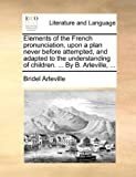 Elements of the French Pronunciation, upon a Plan Never Before Attempted, and Adapted to the Understanding of Children by B Arleville, Bridel Arleville, 1140768204