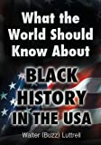 What the World Should Know about Black History in the Usa, Walter (Buzz) Luttrell, 1456619063