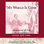 'My World Is Gone': Memories of Life in a Southern Cotton Mill Town | George G. Suggs Jr.