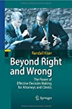 Beyond Right and Wrong : The Power of Effective Decision Making for Attorneys and Clients, Kiser, Randall, 3642424643