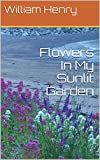 Front cover for the book Flowers In My Sunlit Garden (The Master Grainer Book 1) by William Henry