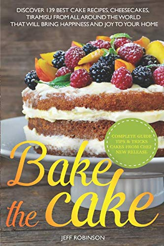 Bake The Cake: Discover 139 Best cake recipes, cheesecakes, tiramisu, from all around the world that will bring happiness and joy to your home.