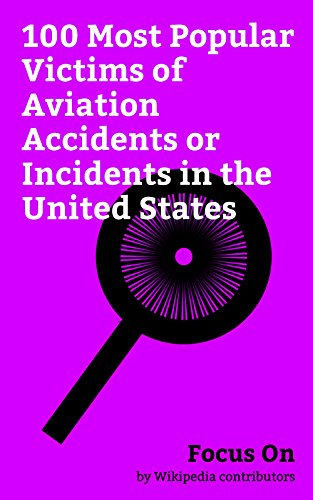 Focus On: 100 Most Popular Victims of Aviation Accidents or Incidents in the United States: John F. Kennedy Jr., Lynyrd Skynyrd, John Denver, Buddy Holly, ... Ricky Nelson, Carole Lombard, etc. (Aviators Magazine)