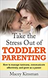 Take The Stress Out Of Toddler Parenting: How to Manage Tantrums, Communicate Effectively, and Grow as a Parent