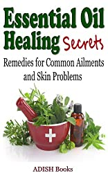 Essential Oil Healing Secrets : Aromatherapy Guide Book for Beginners to Cure Common Ailments and Skin Problems with quick tips to make simple recipes at Home