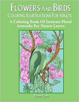 Amazon Flowers And Birds Coloring Illustrations For Adults A Book Of Intricate Floral Artworks Nature Lovers 9781976251863 Elton Goh