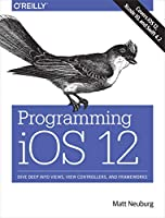 Programming iOS 12: Dive Deep into Views, View Controllers, and Frameworks Front Cover