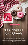 The Donut Cookbook: 101 of the Most Delicious Donut Recipes In History to Fry or Bake at Home (Bread, Cookies, Donuts) (Easy meal Book 4)