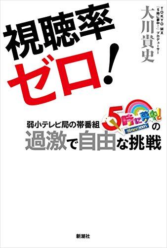 視聴率ゼロ!: 弱小テレビ局の帯番組『5時に夢中!』の過激で自由な挑戦