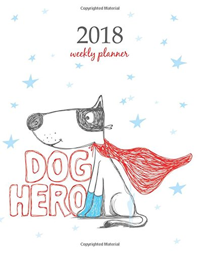 2018 Weekly Planner: Calendar Schedule Organizer Appointment Journal Notebook and Action day, cute dog hero art design (2018 Weekly Planners) (Volume 89)