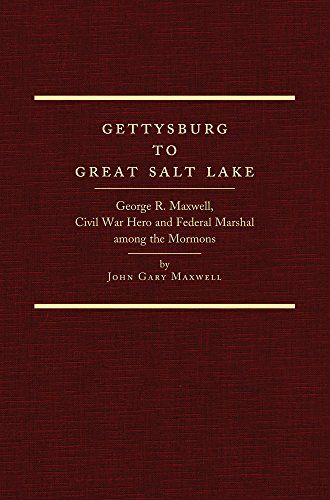 Gettysburg to Great Salt Lake: George R. Maxwell, Civil War Hero and Federal Marshal among the Mormons (Salt Maxwell)