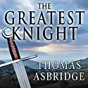The Greatest Knight: The Remarkable Life of William Marshal, the Power Behind Five English Thrones Audiobook by Thomas Asbridge Narrated by Derek Perkins
