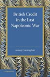 British Credit in the Last Napoleonic War, Cunningham, Audrey, 1107626617