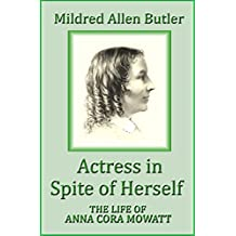 Actress in Spite of Herself: The Life of Anna Cora Mowatt