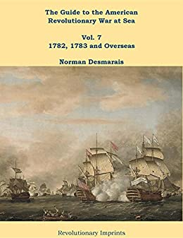 The Guide to the American Revolutionary War at Sea: Vol. 7 1782, 1783 and Overseas by [Desmarais, Norman]