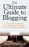 The Ultimate Guide to Blogging: What To Write About, How to Promote Your Blog & How to Make Money Blogging
