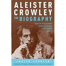 Aleister Crowley: The Biography: Spiritual Revolutionary, Romantic Explorer, Occult Master - and Spy