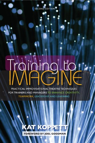 Training to Imagine: Practical Improvisational Theatre Techniques for Trainers and Managers to Enhance Creativity, Teamw