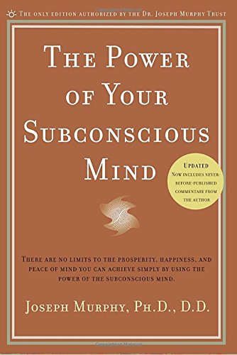 The Power of Your Subconscious Mind: There Are No Limits to the Prosperity, Happiness, and Peace of Mind You Can Achieve Simply by Using the Power of the Subconscious Mind, Updated
