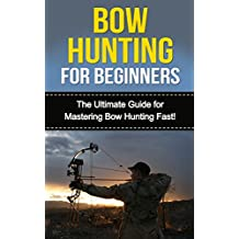 Bow Hunting for Beginners: The Ultimate Guide to Mastering Bow Hunting Fast! (deer hunting, bow hunter, bowhunting, bow hunting for beginners, archery, bow hunting tips, bow & arrow)