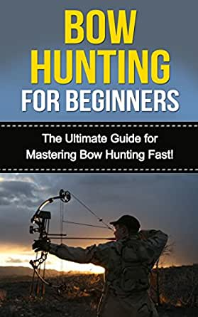 Bow Hunting for Beginners: The Ultimate Guide to Mastering ...