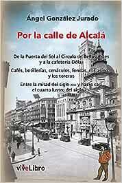 Por la calle de Alcalá: De la Puerta del Sol al círculo de Bellas Artes y a la cafetería Dólar. Cafés, botillerías, cenáculos, fondas, el Casino... y ... y hasta casi el cuarto lustro del siglo XXI.