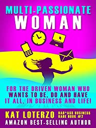 Multi-Passionate Woman: Why It's Okay to Want AND Do It All, at Once if Not Sooner - And How to Make it Work! (Bad*Ass Business Babe Book 2)